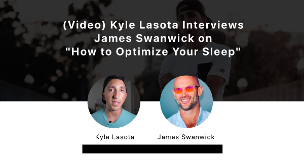 (VIDEO) Kyle Lasota Interviews James Swanwick on How To Optimize Your Sleep with Blue Light Glasses