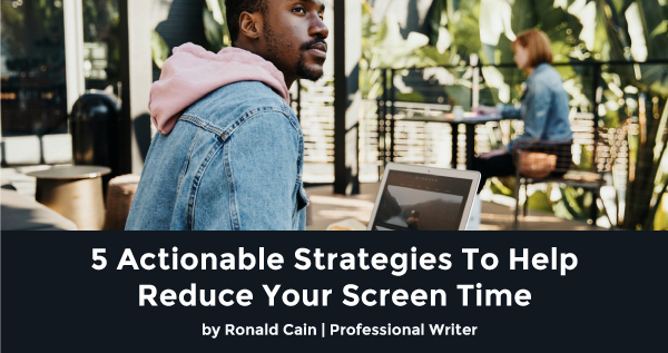 5 Actionable Strategies To Help Reduce Your Screen Time